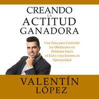 Creando La Actitud Ganadora - Valentín López