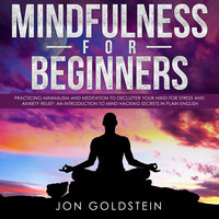 Mindfulness for Beginners: Practising Minimalism, Essentialism and Meditation to Declutter Your Mind for Stress and Anxiety Relief - Jon Goldstein