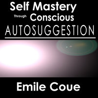 Self Mastery Through Conscious Autosuggestion - Emile Coué