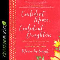 Confident Moms, Confident Daughters - Maria Furlough
