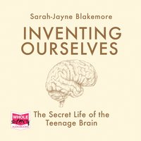 Inventing Ourselves: The Secret Life of the Teenage Brain - Sarah-Jayne Blakemore