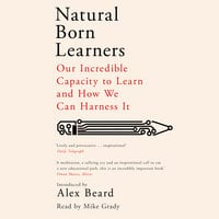 Natural Born Learners: Our Incredible Capacity to Learn and How We Can Harness It - Alex Beard