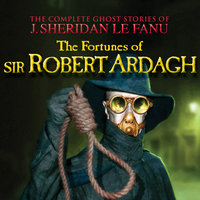 The Fortunes of Sir Robert Ardagh - The Complete Ghost Stories of J. Sheridan Le Fanu, Vol. 4 of 30 - J. Sheridan Le Fanu