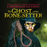 The Ghost and the Bone-setter - The Complete Ghost Stories of J. Sheridan Le Fanu, Vol. 5 of 30 - J. Sheridan Le Fanu
