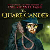 The Quare Gander - The Complete Ghost Stories of J. Sheridan Le Fanu, Vol. 6 of 30 - J. Sheridan Le Fanu
