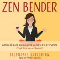 Zen Bender: A Decade-Long Enthusiastic Quest to Fix Everything (That Was Never Broken) - Stephanie Krikorian