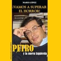 ¡Vamos a superar el horror!: Petro y La Nueva Izquierda - Mario López