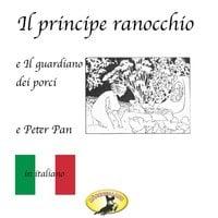 Fiabe in italiano, Il principe ranocchio / Il guardiano dei porci / Peter Pan - Hans Christian Andersen,James Matthew Barrie,Fratelli Grimm