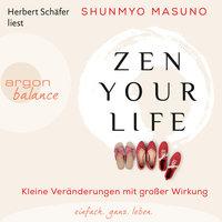 Zen Your Life: Kleine Veränderungen mit großer Wirkung - Shunmyo Masuno