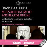 Mussolini ha fatto anche cose buone. Le idiozie che continuano a circolare sul fascismo - Francesco Filippi