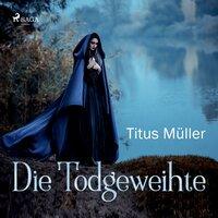Die Todgeweihte - Titus Müller