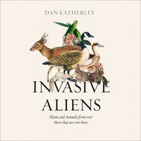 Invasive Aliens: The Plants and Animals From Over There That Are Over Here - Dan Eatherley