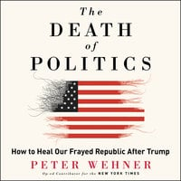 The Death of Politics: How to Heal Our Frayed Republic After Trump - Peter Wehner