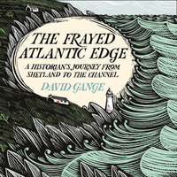 The Frayed Atlantic Edge: A Historian's Journey from Shetland to the Channel - David Gange