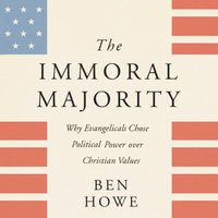 The Immoral Majority: Why Evangelicals Chose Political Power Over Christian Values - Ben Howe