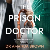 The Prison Doctor #1: My Time on the Wards of Britain's Most Notorious Jails - Dr. Amanda Brown