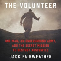 The Volunteer: One Man, an Underground Army, and the Secret Mission to Destroy Auschwitz - Jack Fairweather
