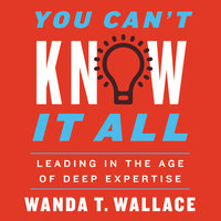 You Can't Know It All: Leading in the Age of Deep Expertise - Wanda T. Wallace