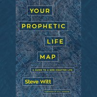 Your Prophetic Life Map: A Guide to a God-Crafted Life - Steve Witt