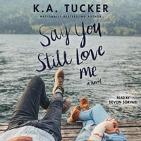 Say You Still Love Me: A Novel - K.A. Tucker