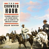 The Crowded Hour: Theodore Roosevelt, The Rough Riders, and the Dawn of the American Century - Clay Risen
