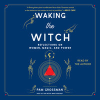 Waking the Witch: Reflections on Women, Magic, and Power - Pam Grossman