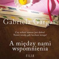 A między nami wspomnienia - Gabriela Gargaś