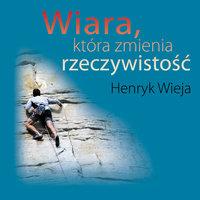 Wiara, która zmienia rzeczywistość - Henryk Wieja