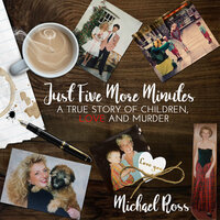 Just Five More Minutes: A True Story of Children, Love and Murder - Michael Ross