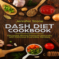 DASH Diet Cookbook: Decrease Blood Pressure Naturally with Delicious Everyday Recipes - Jennifer Stone