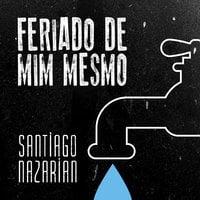 Feriado de mim mesmo - Santiago Nazarian