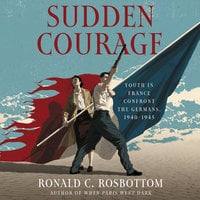 Sudden Courage: Youth in France Confront the Germans, 1940-1945 - Ronald C. Rosbottom