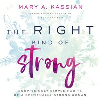 The Right Kind of Strong: Surprisingly Simple Habits of a Spiritually Strong Woman - Mary A. Kassian