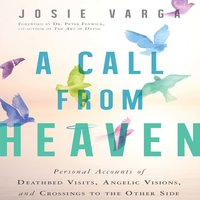 A Call from Heaven: Personal Accounts of Deathbed Visits, Angelic Visions, and Crossings to the Other Side - Josie Varga