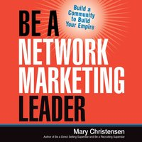 Be a Network Marketing Leader: Build a Community to Build Your Empire - Mary Christensen
