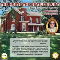 The House the Beatles Built: A Memoir of My Time Working for Geoffrey Giuliano - Brandon Stickney