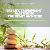 The Life Triumphant: Mastering the Heart And Mind - James Allen