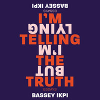 I'm Telling the Truth, but I'm Lying: Essays - Bassey Ikpi