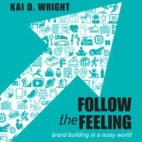 Follow the Feeling: Brand Building in a Noisy World - Kai D. Wright