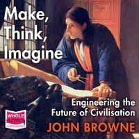 Make, Think, Imagine: Engineering the Future of Civilisation - John Browne