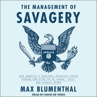 The Management of Savagery: How America's National Security State Fueled the Rise of Al Qaeda, ISIS, and Donald Trump - Max Blumenthal