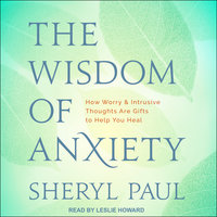 The Wisdom of Anxiety: How Worry and Intrusive Thoughts Are Gifts to Help You Heal - Sheryl Paul