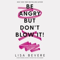 Be Angry, But Don't Blow It: Maintaining Your Passion Without Losing Your Cool - Lisa Bevere