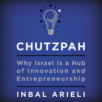 Chutzpah: Why Israel Is a Hub of Innovation and Entrepreneurship - Inbal Arieli