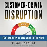 Customer-Driven Disruption: Five Strategies to Stay Ahead of the Curve - Suman Sarkar