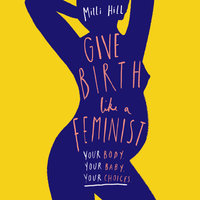 Give Birth Like a Feminist: Your Body, Your Baby, Your Choices - Milli Hill