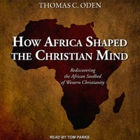 How Africa Shaped the Christian Mind: Rediscovering the African Seedbed of Western Christianity - Thomas C. Oden