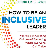How to Be an Inclusive Leader: Your Role in Creating Cultures of Belonging Where Everyone Can Thrive - Jennifer Brown