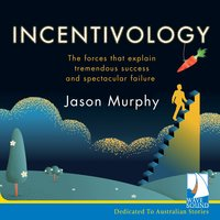 Incentivology: The Forces That Explain Tremendous Success and Spectacular Failure - Jason Murphy