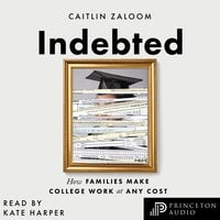 Indebted: How Families Make College Work at Any Cost - Caitlin Zaloom